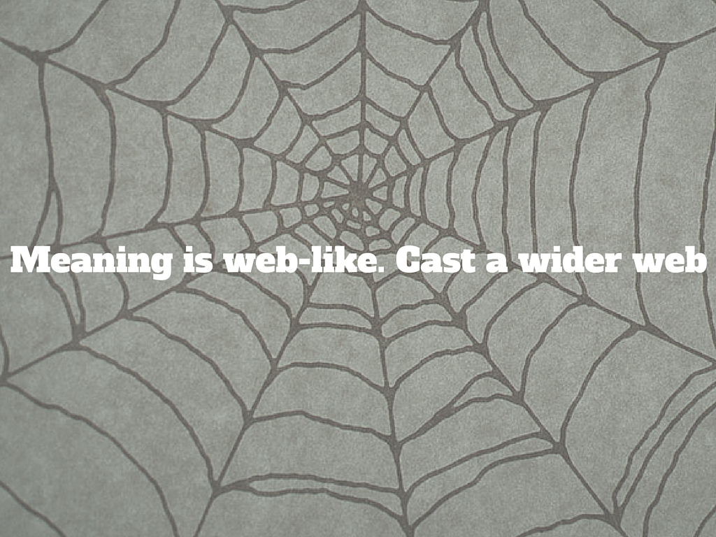 Meaning is weblike so cast a wider net