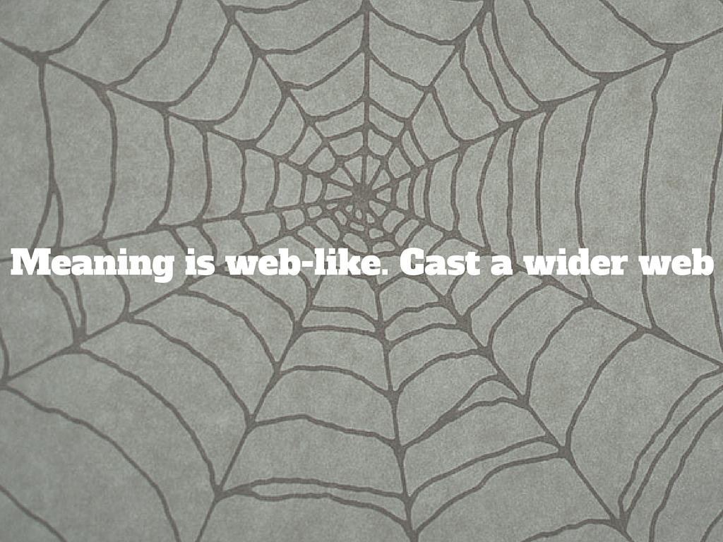 Meaning is weblike so cast a wider net
